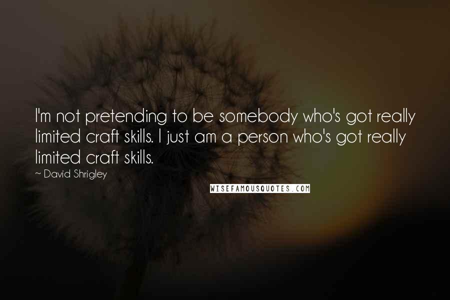 David Shrigley quotes: I'm not pretending to be somebody who's got really limited craft skills. I just am a person who's got really limited craft skills.