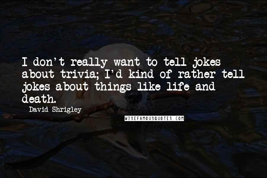 David Shrigley quotes: I don't really want to tell jokes about trivia; I'd kind of rather tell jokes about things like life and death.