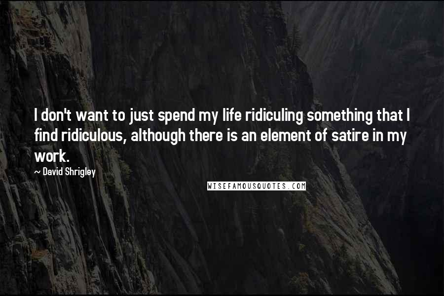 David Shrigley quotes: I don't want to just spend my life ridiculing something that I find ridiculous, although there is an element of satire in my work.