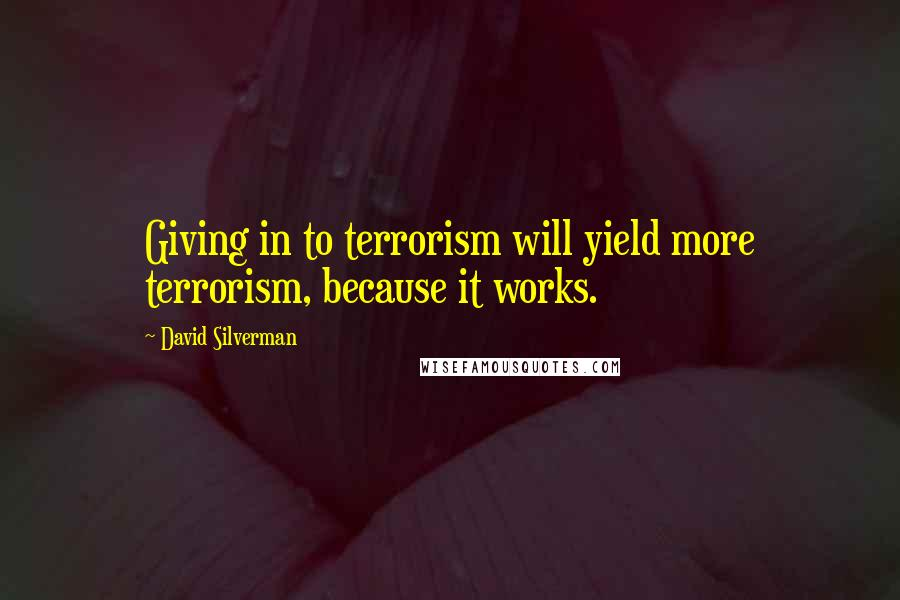 David Silverman quotes: Giving in to terrorism will yield more terrorism, because it works.