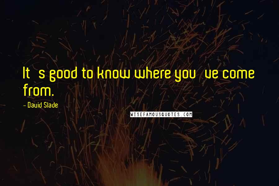 David Slade quotes: It's good to know where you've come from.