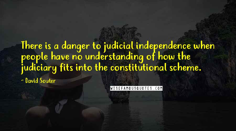 David Souter quotes: There is a danger to judicial independence when people have no understanding of how the judiciary fits into the constitutional scheme.