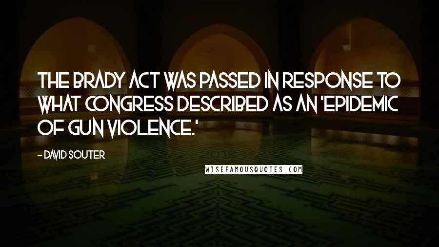 David Souter quotes: The Brady Act was passed in response to what Congress described as an 'epidemic of gun violence.'