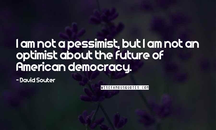 David Souter quotes: I am not a pessimist, but I am not an optimist about the future of American democracy.
