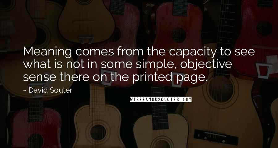 David Souter quotes: Meaning comes from the capacity to see what is not in some simple, objective sense there on the printed page.