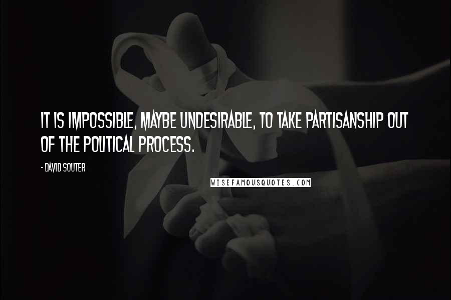 David Souter quotes: It is impossible, maybe undesirable, to take partisanship out of the political process.