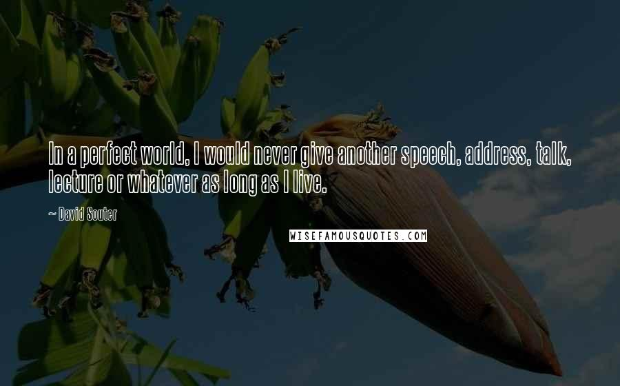 David Souter quotes: In a perfect world, I would never give another speech, address, talk, lecture or whatever as long as I live.
