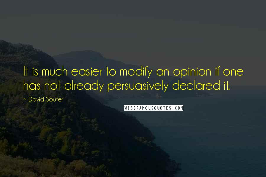 David Souter quotes: It is much easier to modify an opinion if one has not already persuasively declared it.