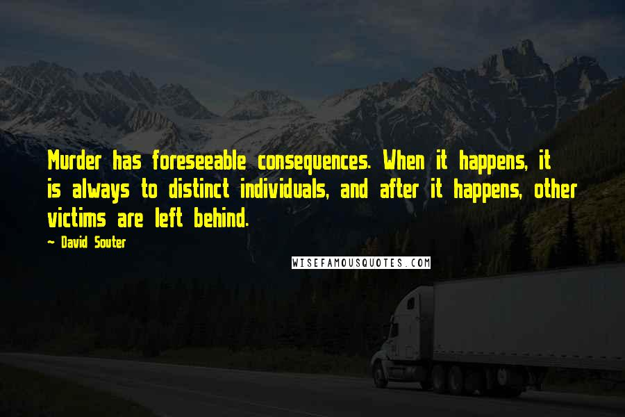 David Souter quotes: Murder has foreseeable consequences. When it happens, it is always to distinct individuals, and after it happens, other victims are left behind.