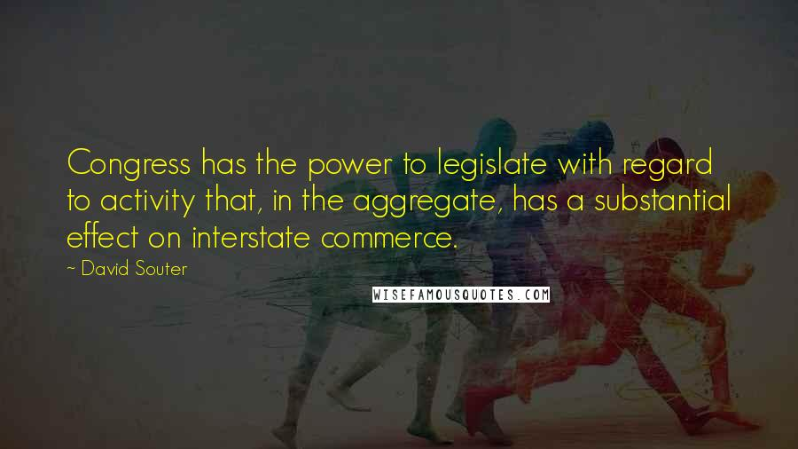 David Souter quotes: Congress has the power to legislate with regard to activity that, in the aggregate, has a substantial effect on interstate commerce.