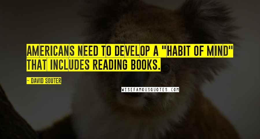 """David Souter quotes: Americans need to develop a """"habit of mind"""" that includes reading books."""