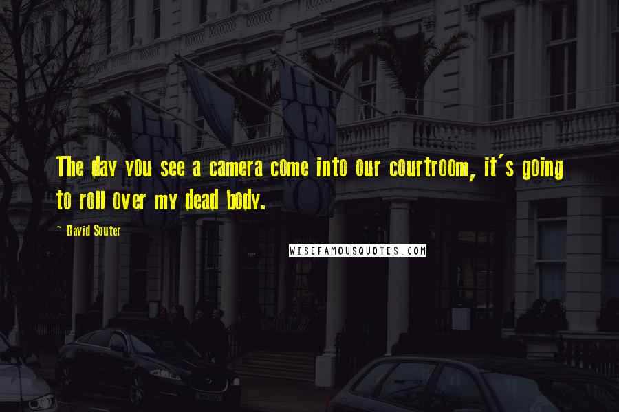David Souter quotes: The day you see a camera come into our courtroom, it's going to roll over my dead body.