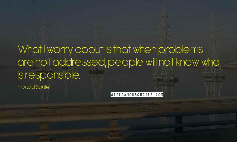 David Souter quotes: What I worry about is that when problems are not addressed, people will not know who is responsible.