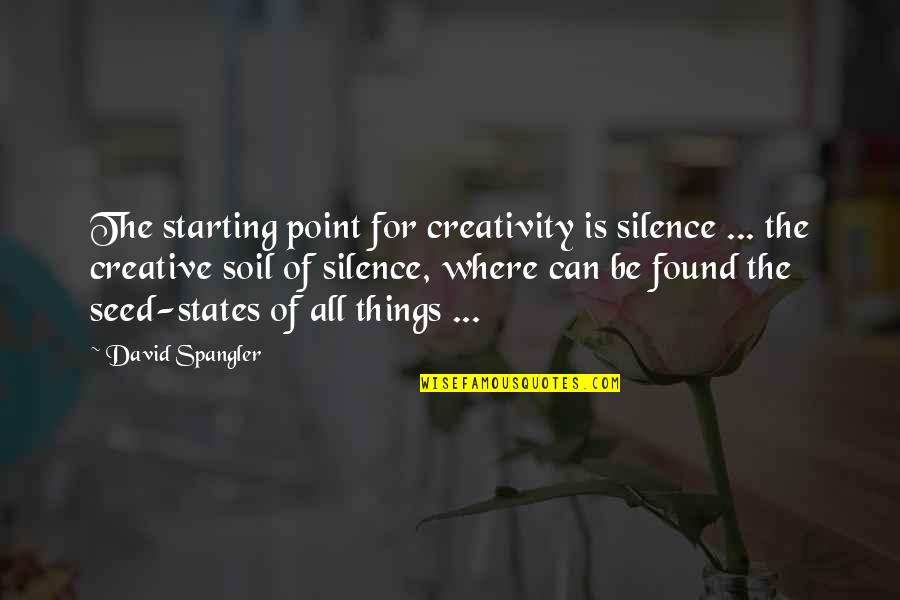 David Spangler Quotes By David Spangler: The starting point for creativity is silence ...
