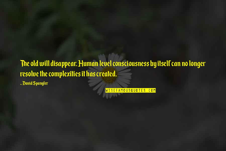 David Spangler Quotes By David Spangler: The old will disappear. Human level consciousness by