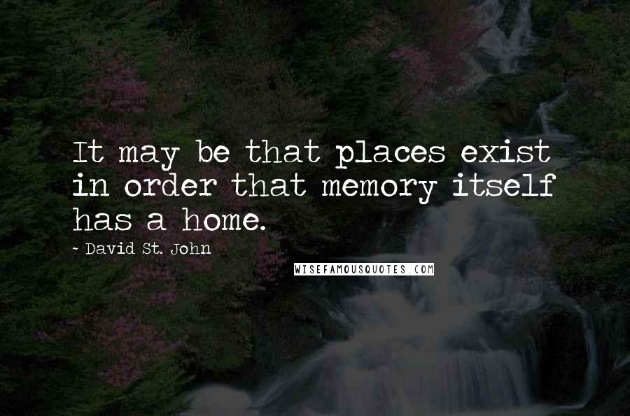 David St. John quotes: It may be that places exist in order that memory itself has a home.