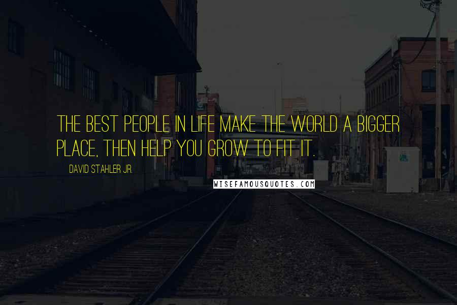 David Stahler Jr. quotes: The best people in life make the world a bigger place, then help you grow to fit it.