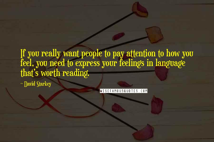 David Starkey quotes: If you really want people to pay attention to how you feel, you need to express your feelings in language that's worth reading.