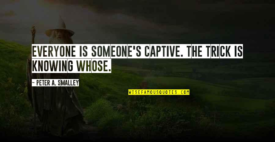David Starsky Quotes By Peter A. Smalley: Everyone is someone's captive. The trick is knowing