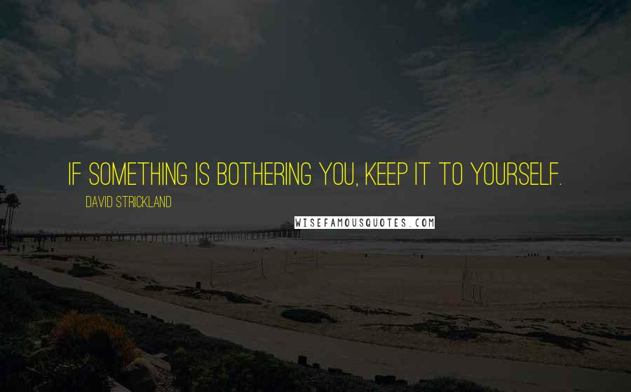 David Strickland quotes: If something is bothering you, keep it to yourself.