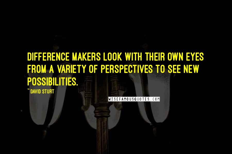 David Sturt quotes: Difference makers look with their own eyes from a variety of perspectives to see new possibilities.