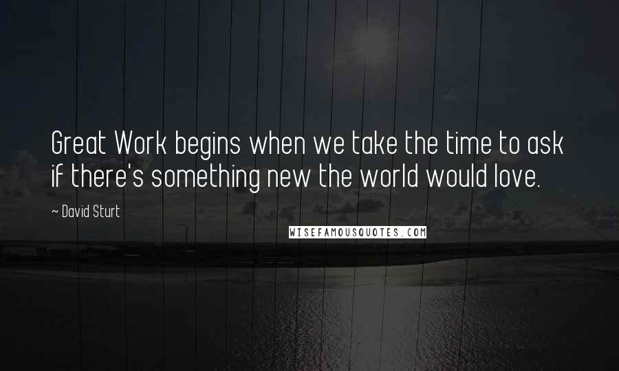 David Sturt quotes: Great Work begins when we take the time to ask if there's something new the world would love.