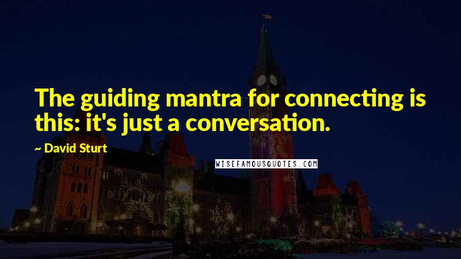 David Sturt quotes: The guiding mantra for connecting is this: it's just a conversation.