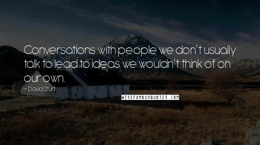 David Sturt quotes: Conversations with people we don't usually talk to lead to ideas we wouldn't think of on our own.