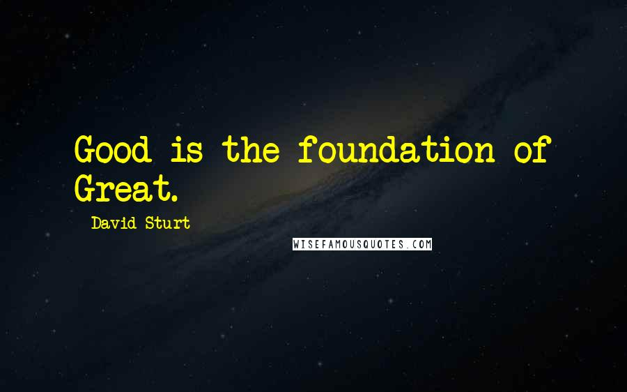 David Sturt quotes: Good is the foundation of Great.