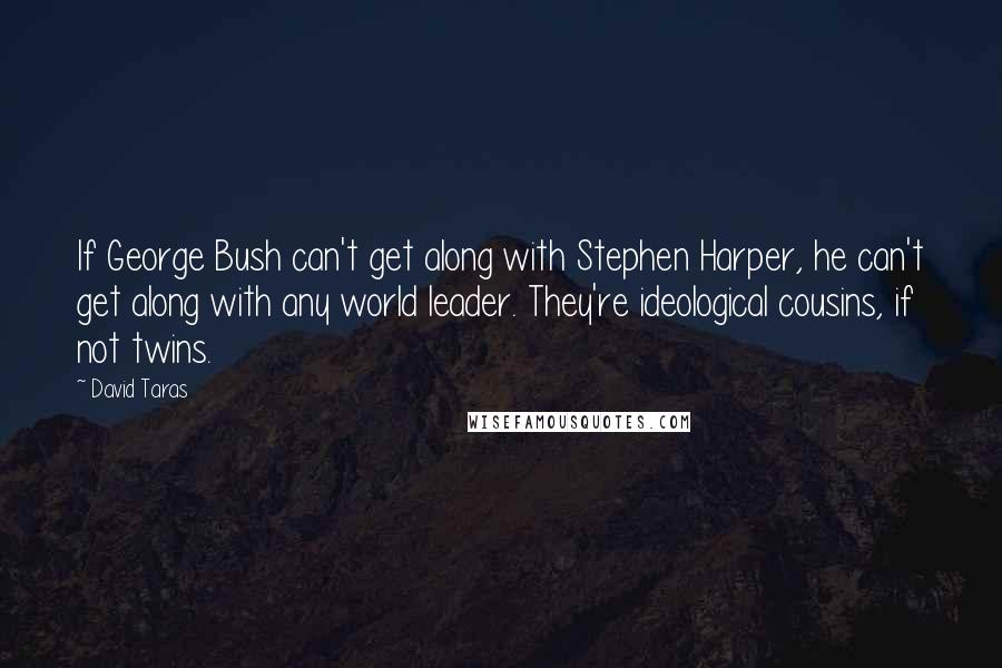 David Taras quotes: If George Bush can't get along with Stephen Harper, he can't get along with any world leader. They're ideological cousins, if not twins.