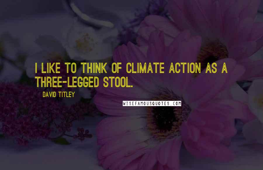 David Titley quotes: I like to think of climate action as a three-legged stool.