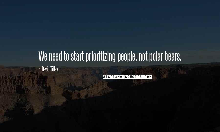 David Titley quotes: We need to start prioritizing people, not polar bears.