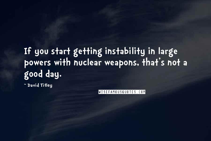 David Titley quotes: If you start getting instability in large powers with nuclear weapons, that's not a good day.