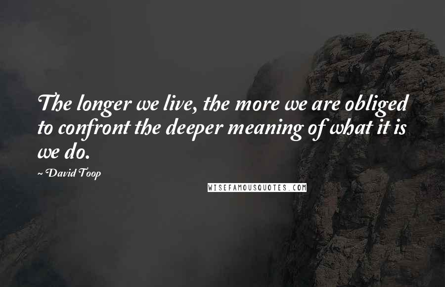 David Toop quotes: The longer we live, the more we are obliged to confront the deeper meaning of what it is we do.