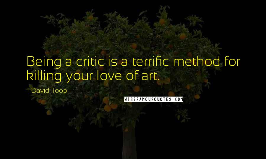 David Toop quotes: Being a critic is a terrific method for killing your love of art.