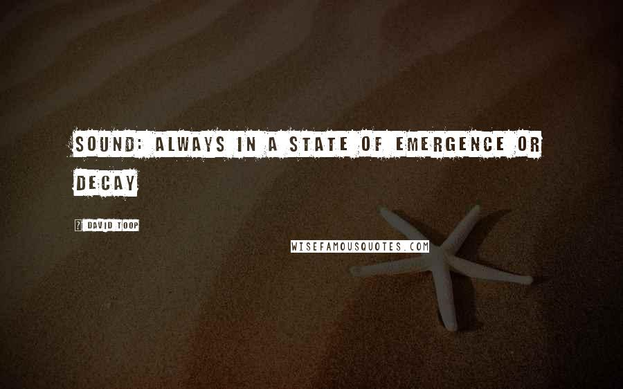 David Toop quotes: Sound: always in a state of emergence or decay