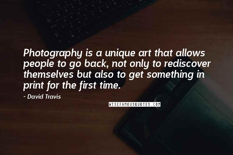 David Travis quotes: Photography is a unique art that allows people to go back, not only to rediscover themselves but also to get something in print for the first time.