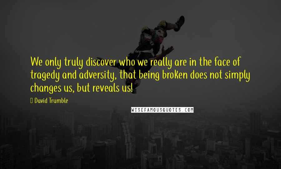 David Trumble quotes: We only truly discover who we really are in the face of tragedy and adversity, that being broken does not simply changes us, but reveals us!