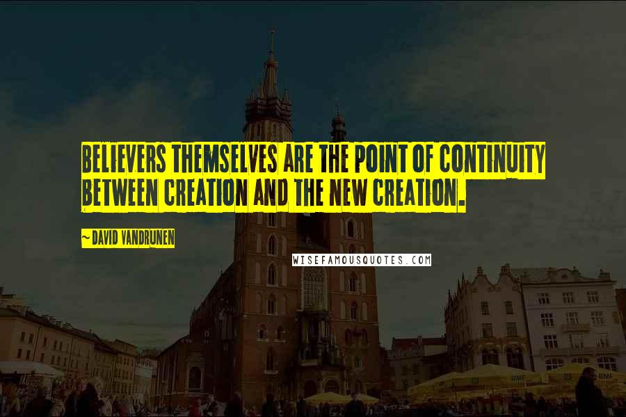 David VanDrunen quotes: Believers themselves are the point of continuity between creation and the new creation.