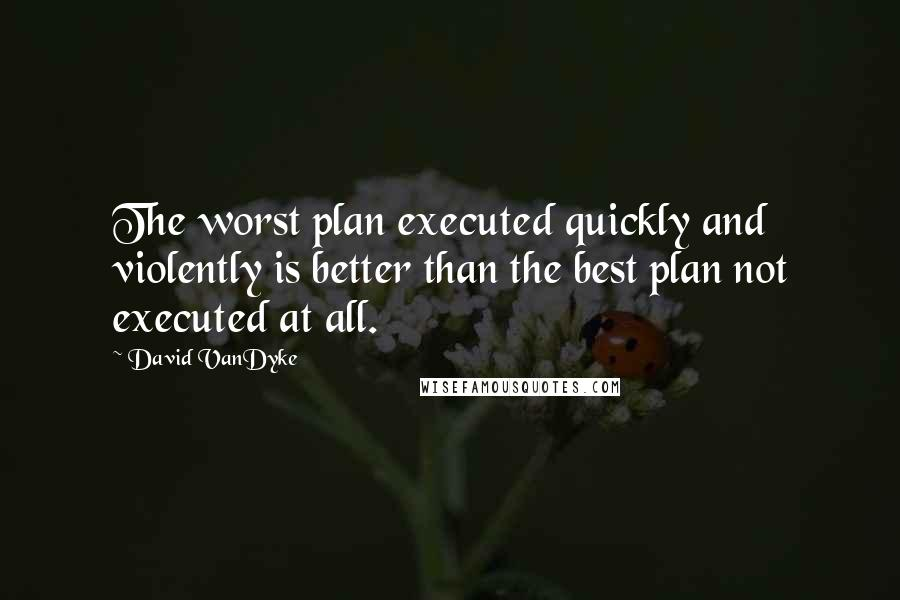 David VanDyke quotes: The worst plan executed quickly and violently is better than the best plan not executed at all.