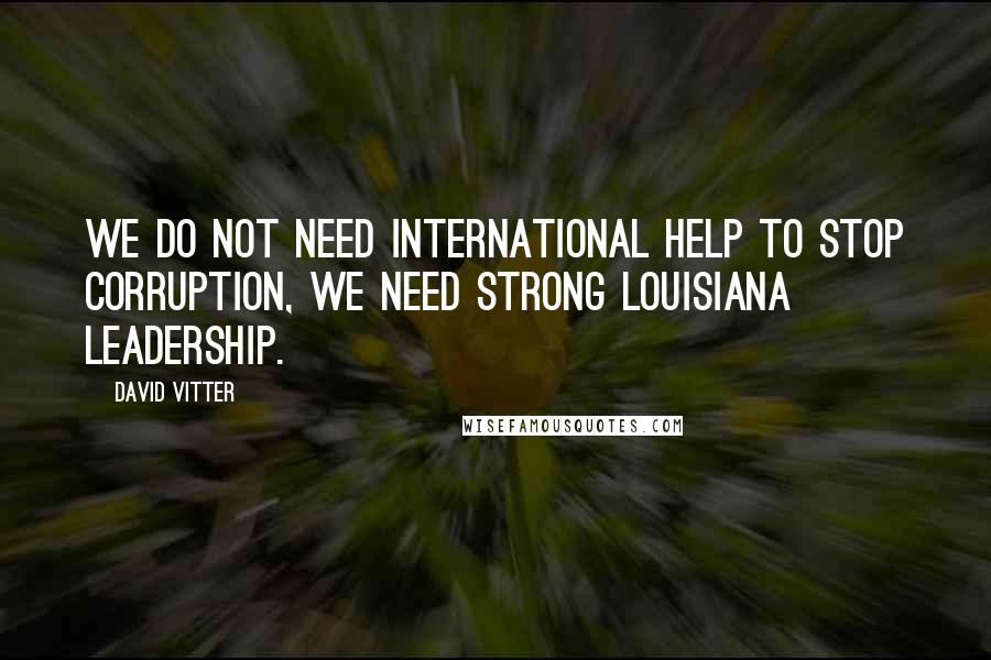 David Vitter quotes: We do not need international help to stop corruption, we need strong Louisiana Leadership.