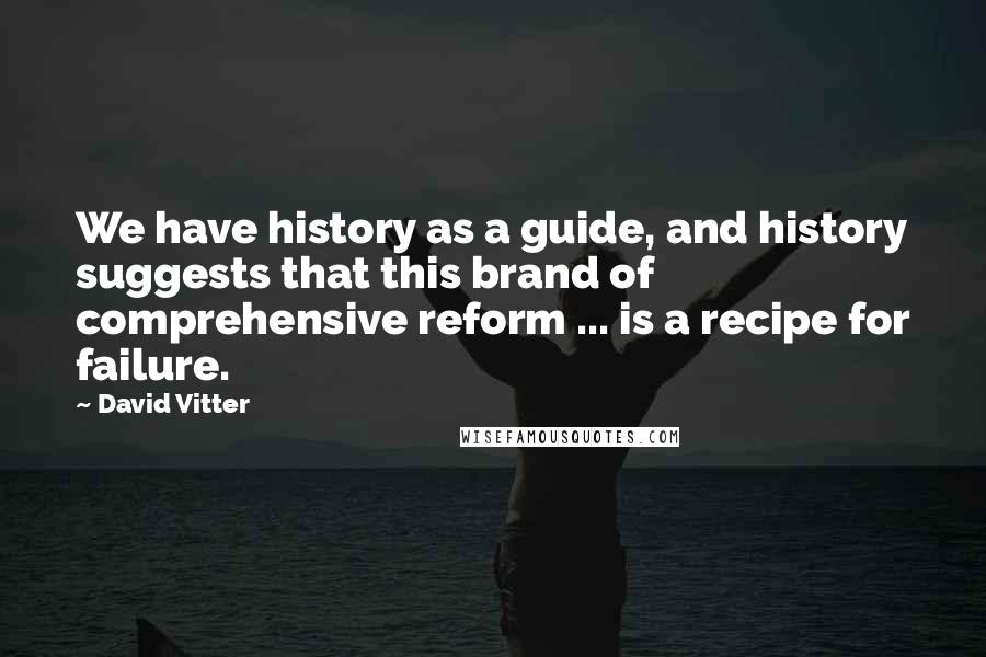 David Vitter quotes: We have history as a guide, and history suggests that this brand of comprehensive reform ... is a recipe for failure.