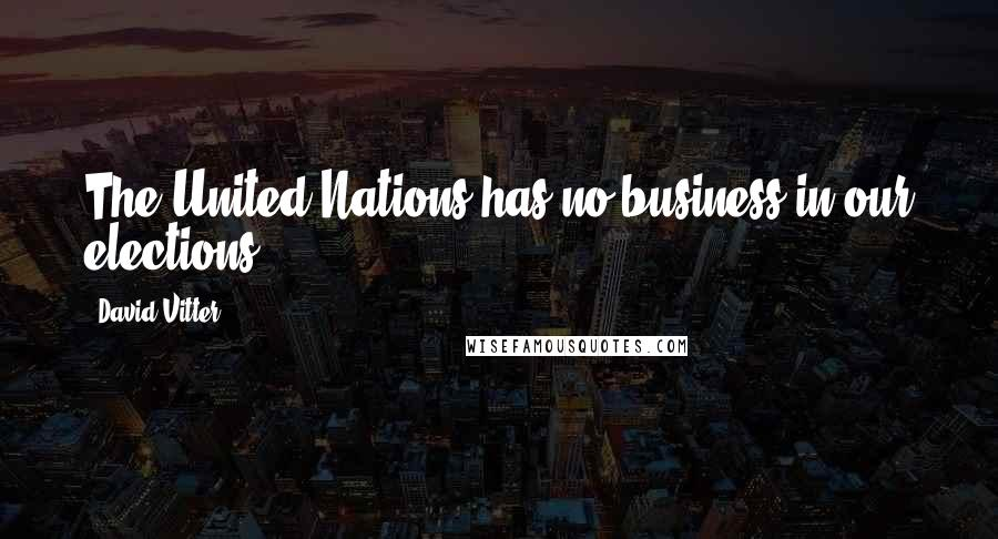 David Vitter quotes: The United Nations has no business in our elections.