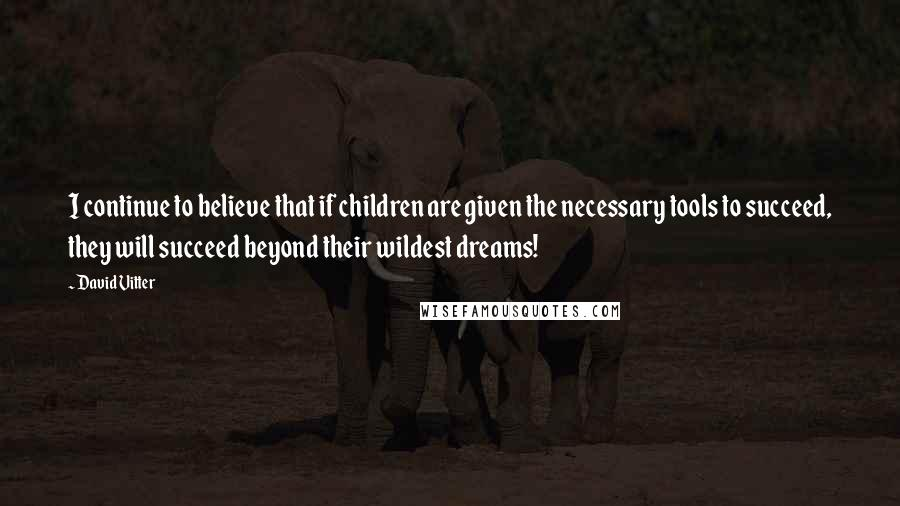 David Vitter quotes: I continue to believe that if children are given the necessary tools to succeed, they will succeed beyond their wildest dreams!
