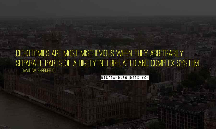 David W. Ehrenfeld quotes: Dichotomies are most mischevious when they arbitrarily separate parts of a highly interrelated and complex system.