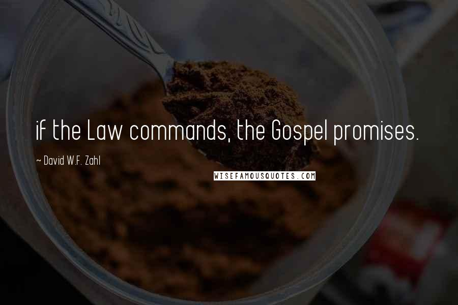 David W.F. Zahl quotes: if the Law commands, the Gospel promises.