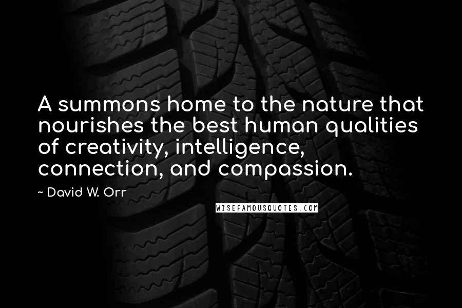 David W. Orr quotes: A summons home to the nature that nourishes the best human qualities of creativity, intelligence, connection, and compassion.