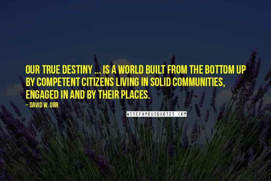 David W. Orr quotes: Our true destiny ... is a world built from the bottom up by competent citizens living in solid communities, engaged in and by their places.