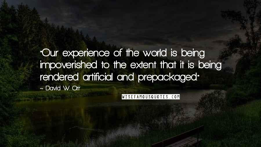 """David W. Orr quotes: """"Our experience of the world is being impoverished to the extent that it is being rendered artificial and prepackaged."""""""