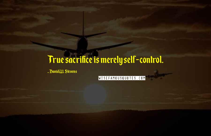 David W. Stevens quotes: True sacrifice is merely self-control.